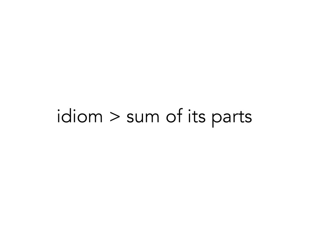 idiom > sum of its parts