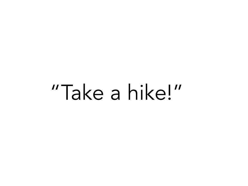 """Take a hike!"""