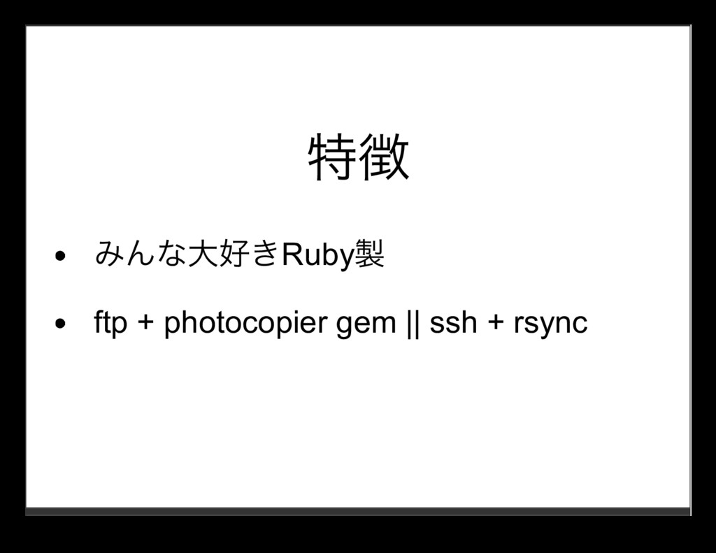 特徴 みんな⼤好きRuby製 ftp + photocopier gem || ssh + r...
