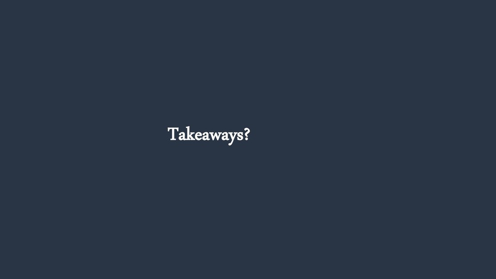 Takeaways?