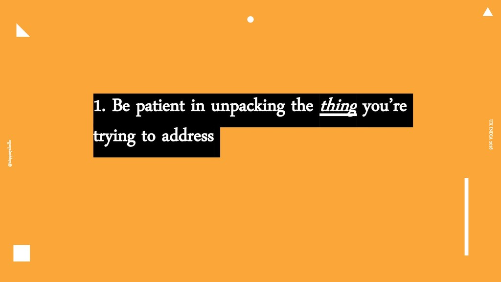 1. Be patient in unpacking the thing you're try...