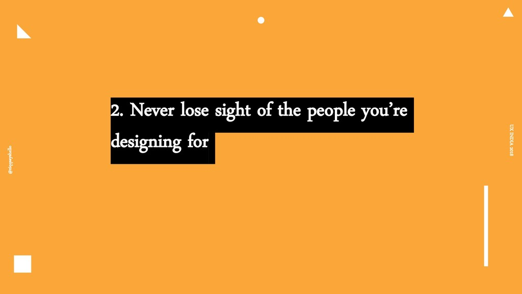 2. Never lose sight of the people you're design...