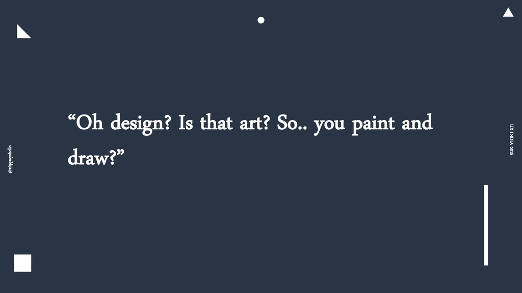 """""""Oh design? Is that art? So.. you paint and dra..."""