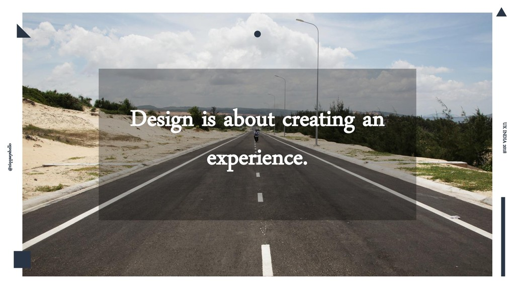 Design is about creating an experience. UX INDI...
