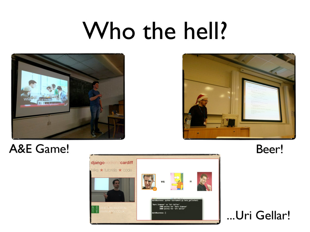 Who the hell? Beer! A&E Game! ...Uri Gellar!