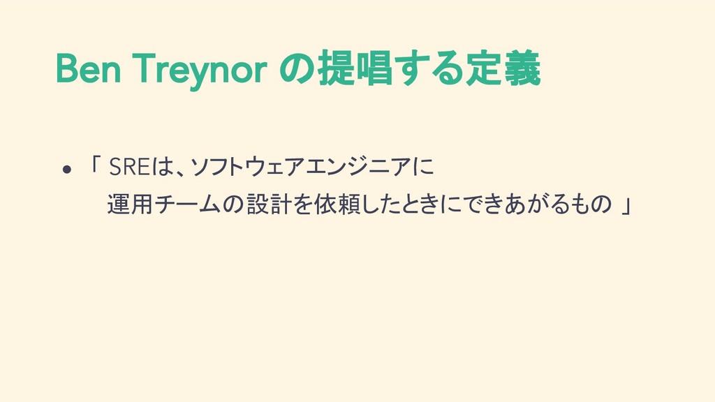 Ben Treynor の提唱する定義 ● 「 SREは、ソフトウェアエンジニアに  運用チー...