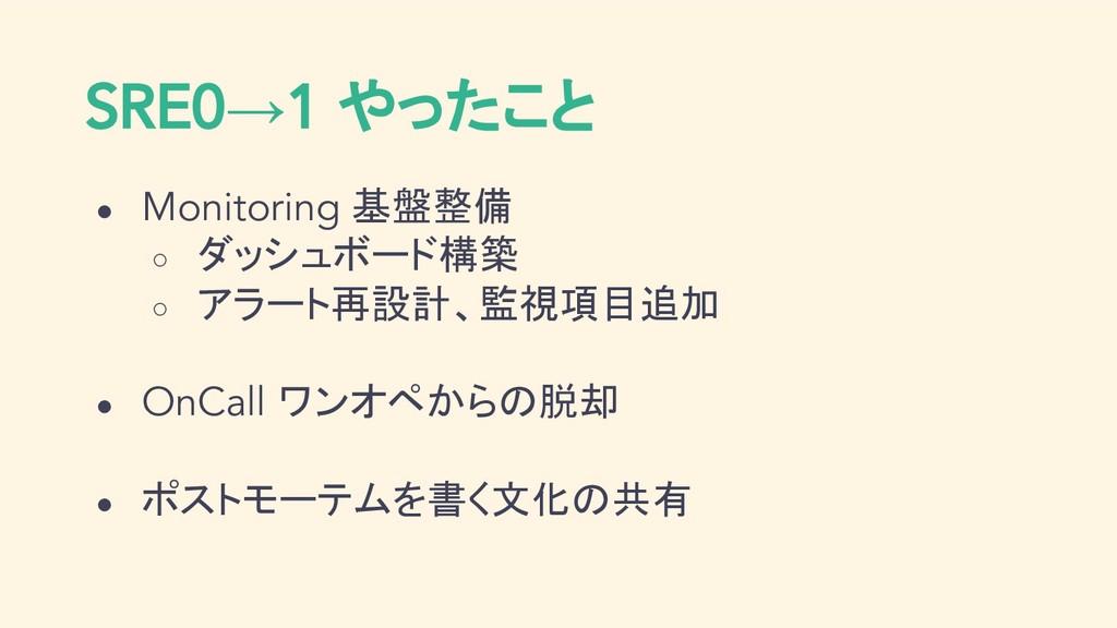 SRE0→1 やったこと ● Monitoring 基盤整備 ○ ダッシュボード構築 ○ アラ...