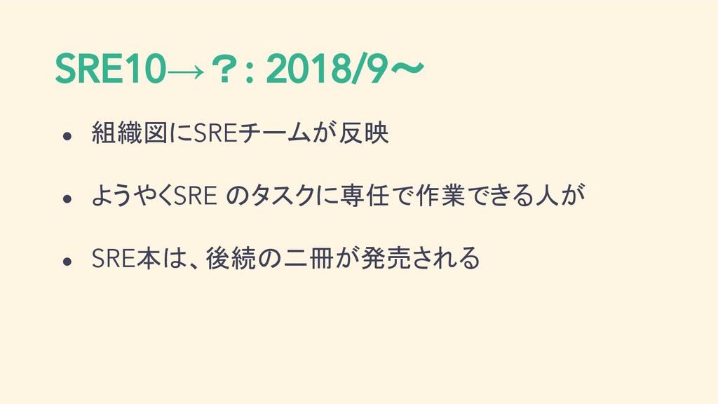 SRE10→?: 2018/9〜 ● 組織図にSREチームが反映 ● ようやくSRE のタスク...