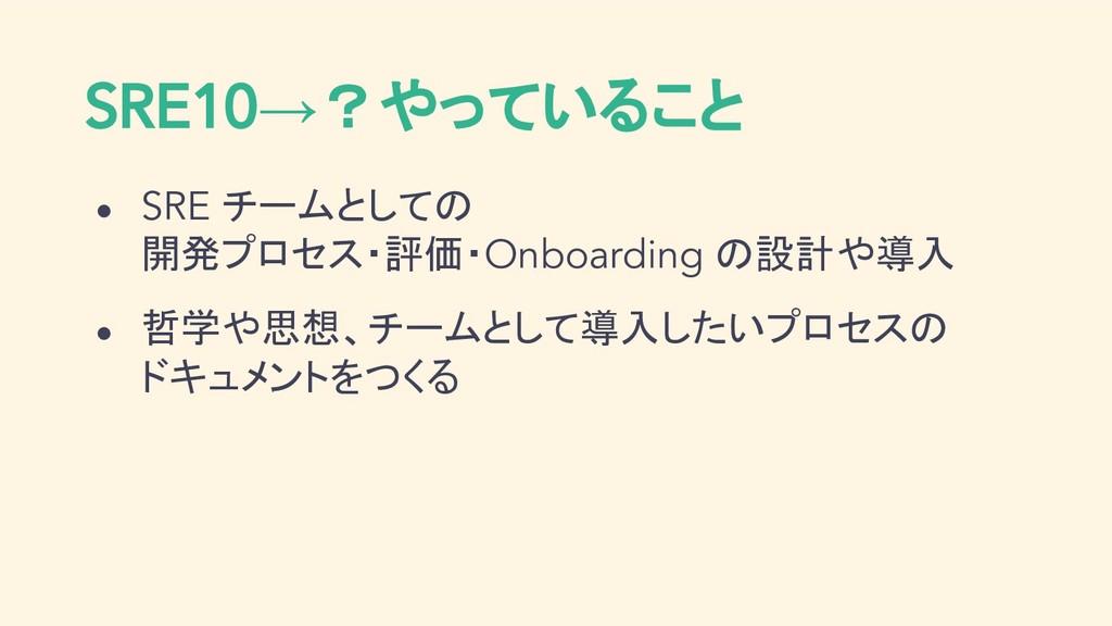 SRE10→?やっていること ● SRE チームとしての 開発プロセス・評価・Onboardi...