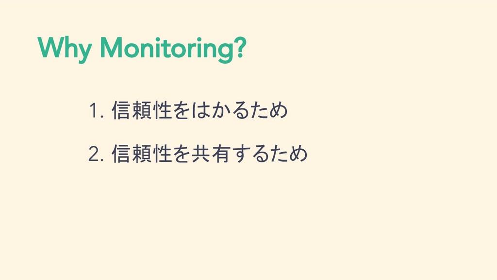 Why Monitoring? 1. 信頼性をはかるため 2. 信頼性を共有するため