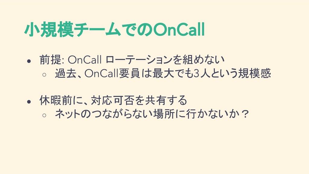 小規模チームでのOnCall ● 前提: OnCall ローテーションを組めない ○ 過去、O...