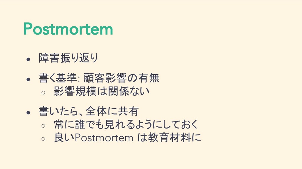Postmortem ● 障害振り返り ● 書く基準: 顧客影響の有無 ○ 影響規模は関係ない...