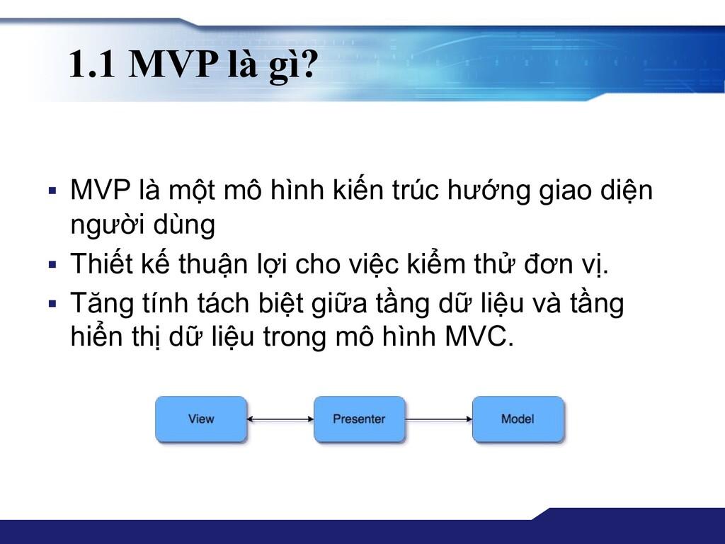 1.1 MVP là gì? ▪ MVP là một mô hình kiến trúc h...