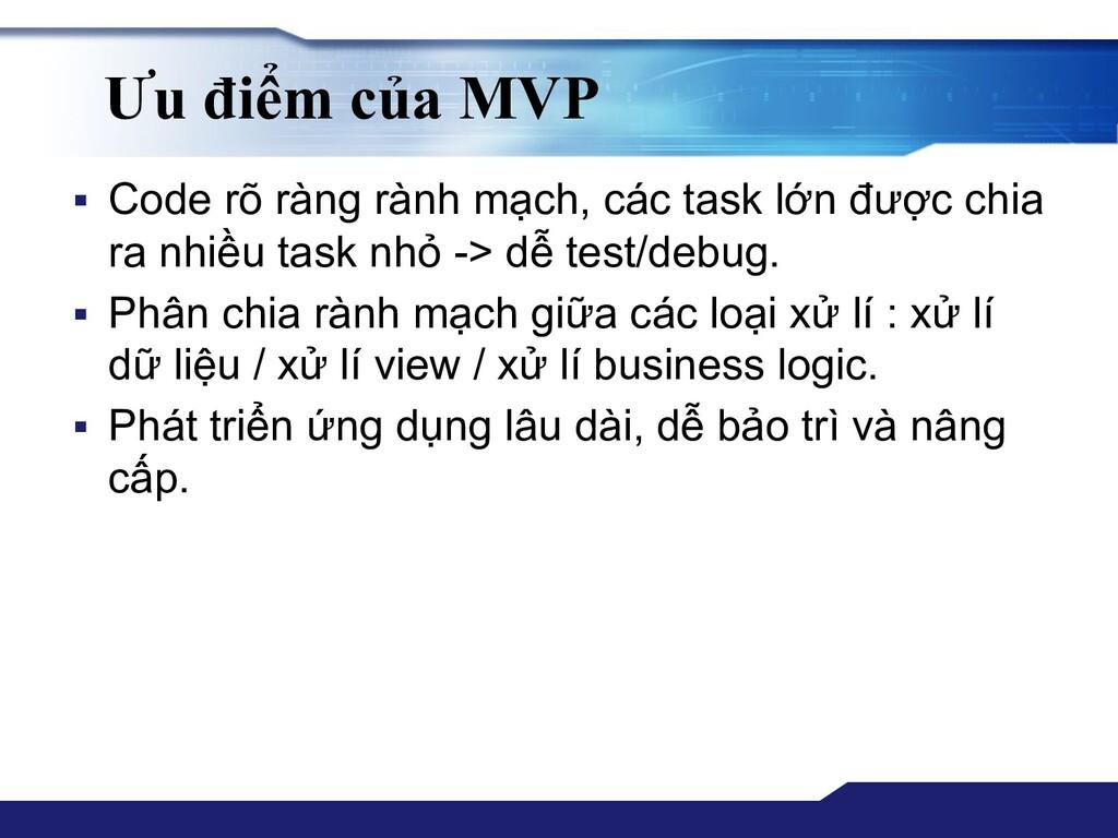 Ưu điểm của MVP ▪ Code rõ ràng rành mạch, các t...