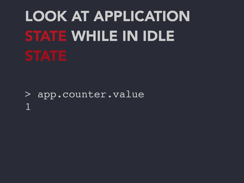 LOOK AT APPLICATION STATE WHILE IN IDLE STATE >...