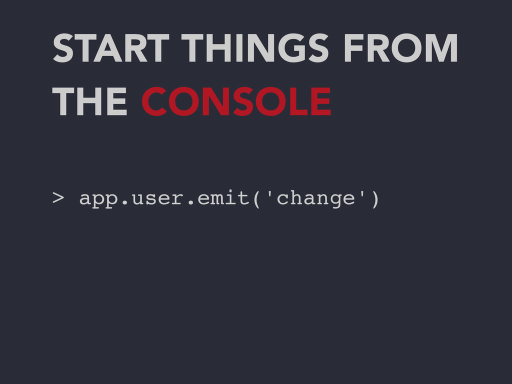 START THINGS FROM THE CONSOLE > app.user.emit('...