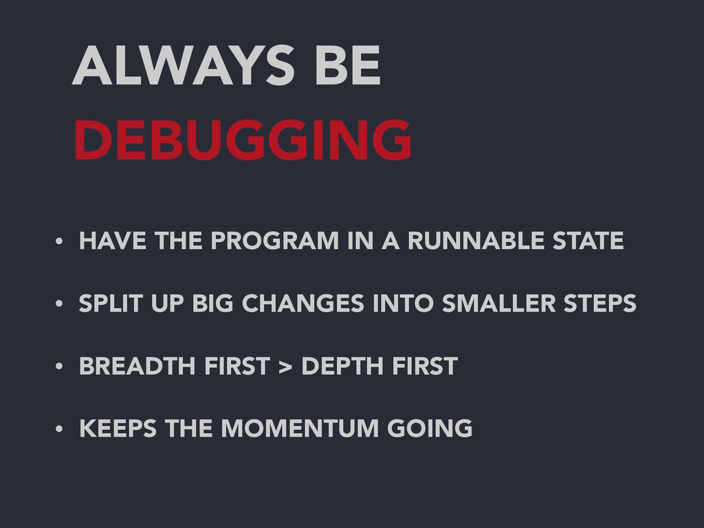 ALWAYS BE DEBUGGING • HAVE THE PROGRAM IN A RUN...