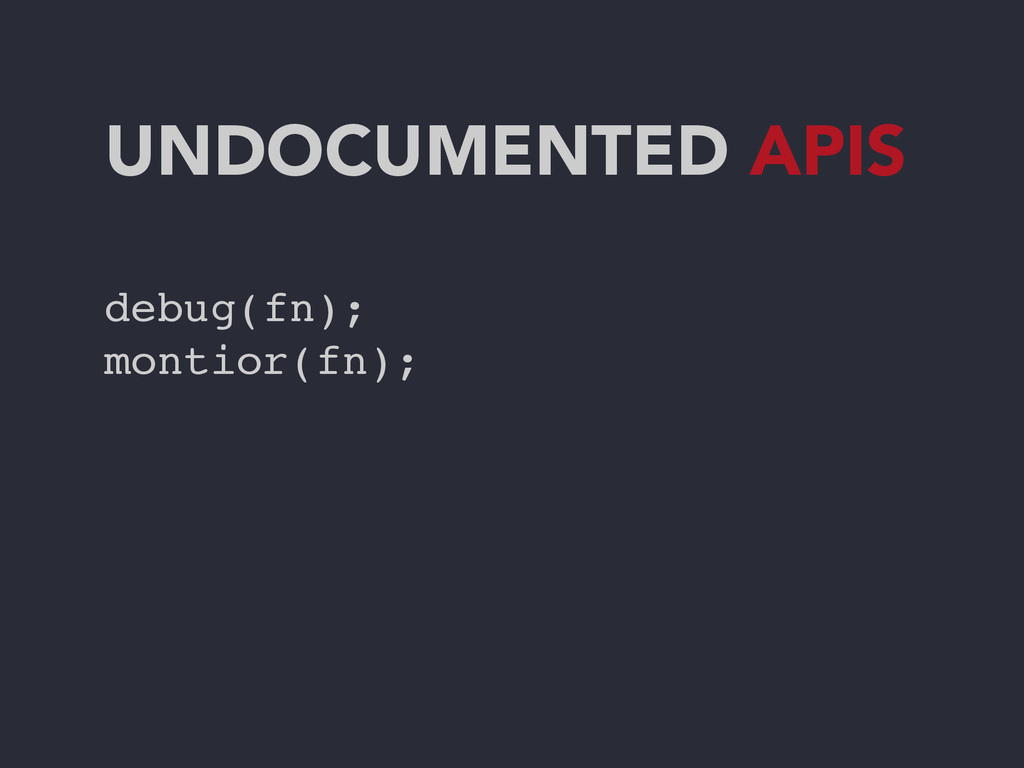 UNDOCUMENTED APIS debug(fn);! montior(fn);