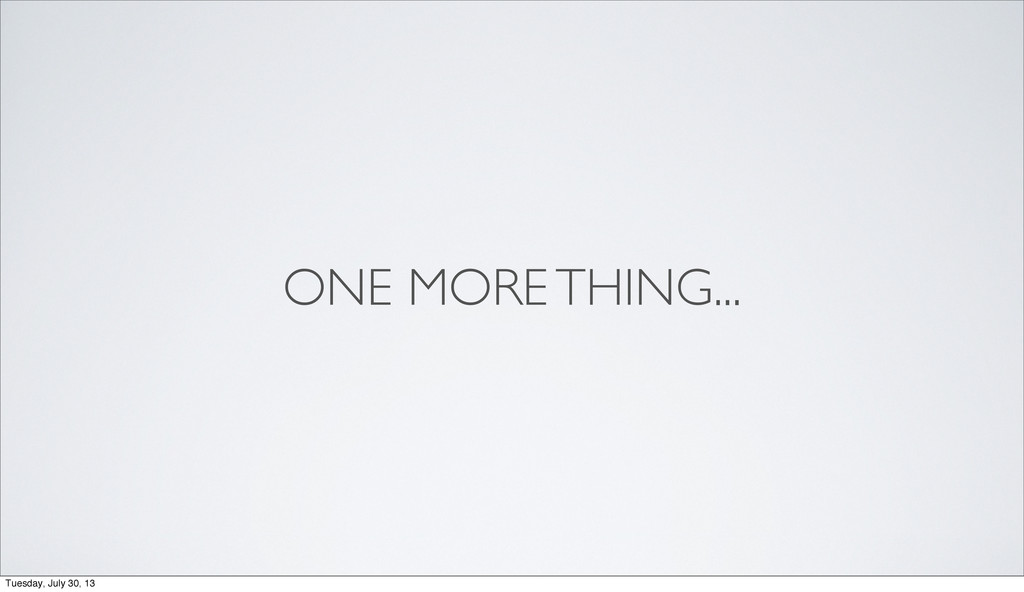 ONE MORE THING... Tuesday, July 30, 13