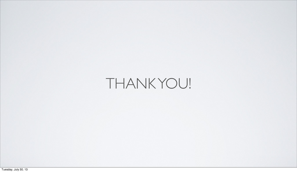 THANK YOU! Tuesday, July 30, 13