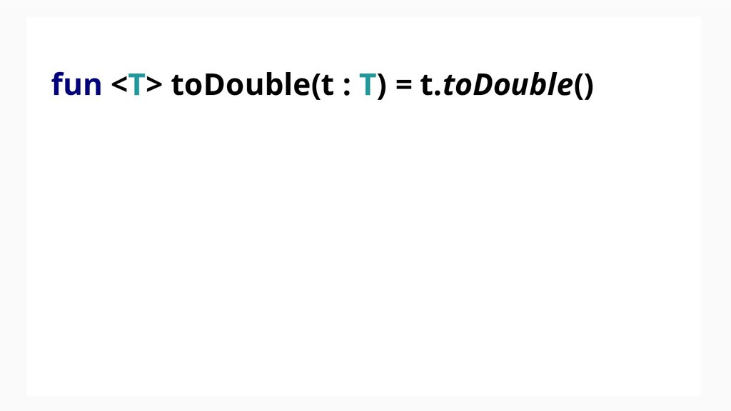fun <T> toDouble(t : T) = t.toDouble()