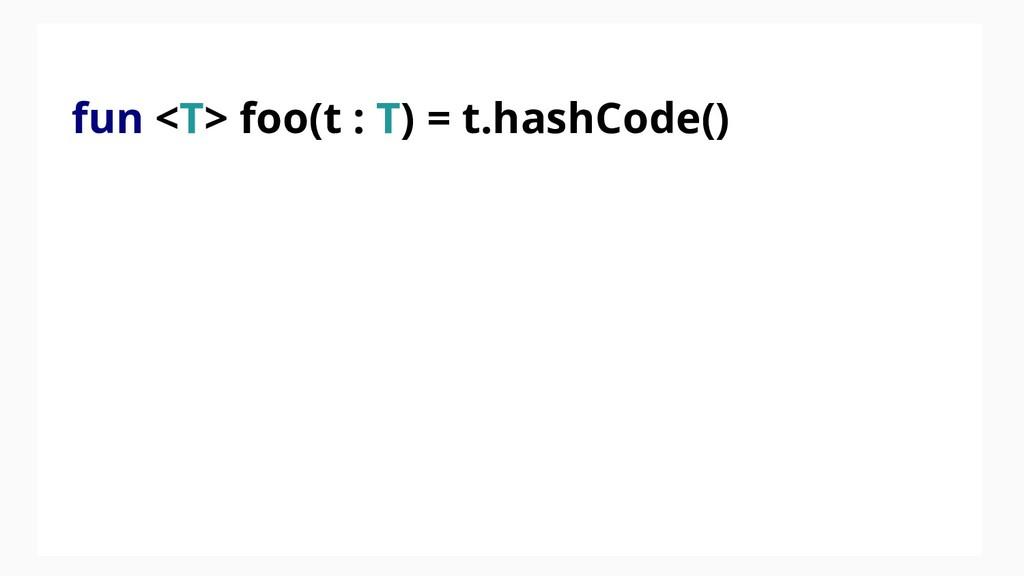 fun <T> foo(t : T) = t.hashCode()