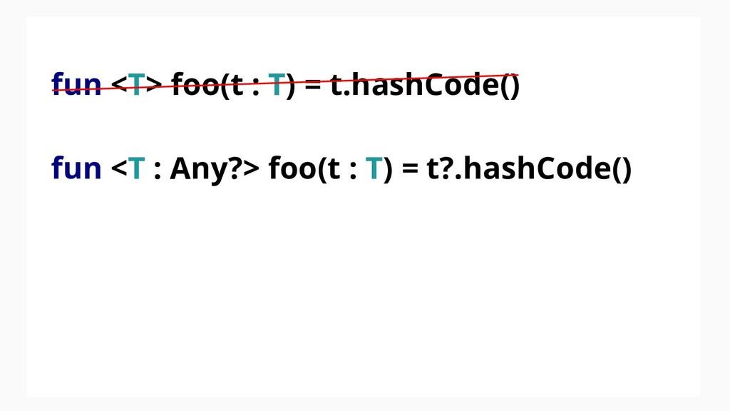 fun <T> foo(t : T) = t.hashCode() fun <T : Any?...