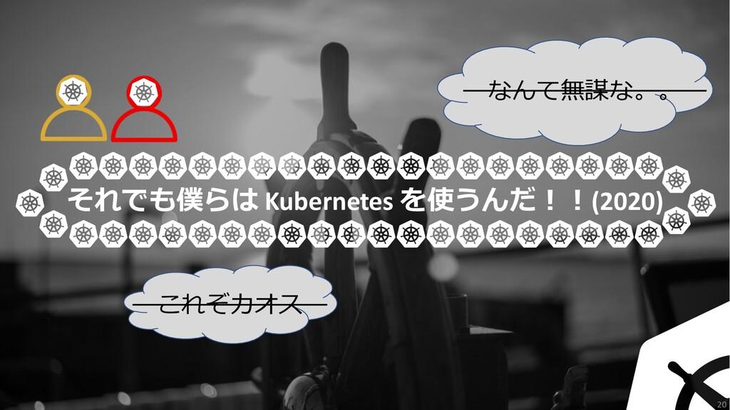 20 それでも僕らは Kubernetes を使うんだ︕︕(2020) これぞカオス なんて無...