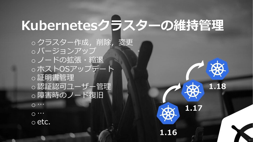 51 Kubernetesクラスターの維持管理 o クラスター作成,削除,変更 o バージョン...