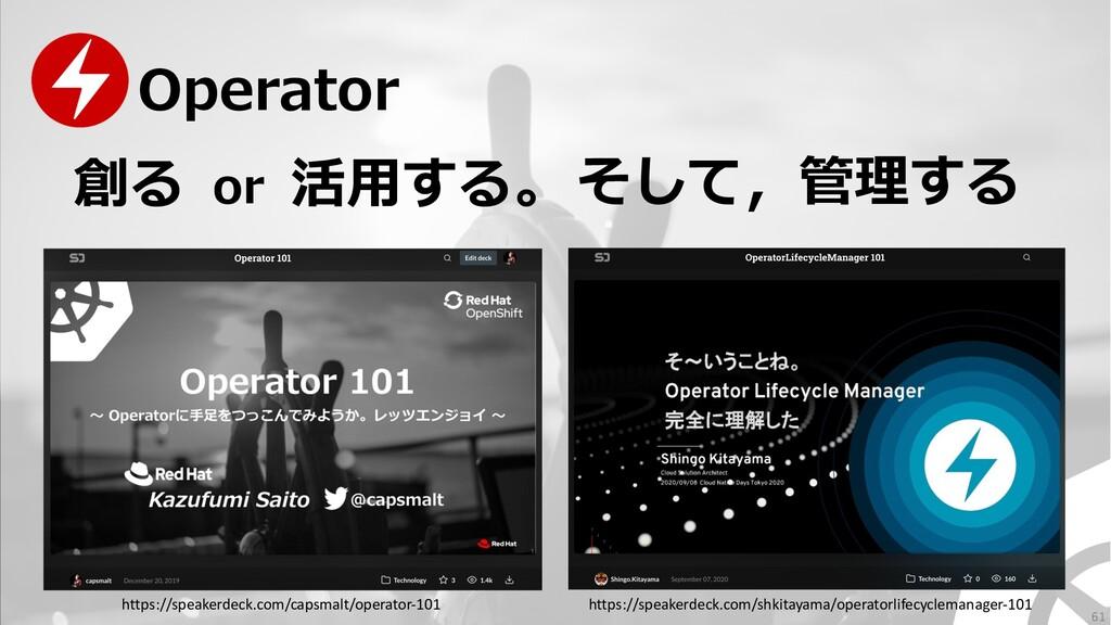 創る 活⽤する。 or Operator 61 そして,管理する https://speake...