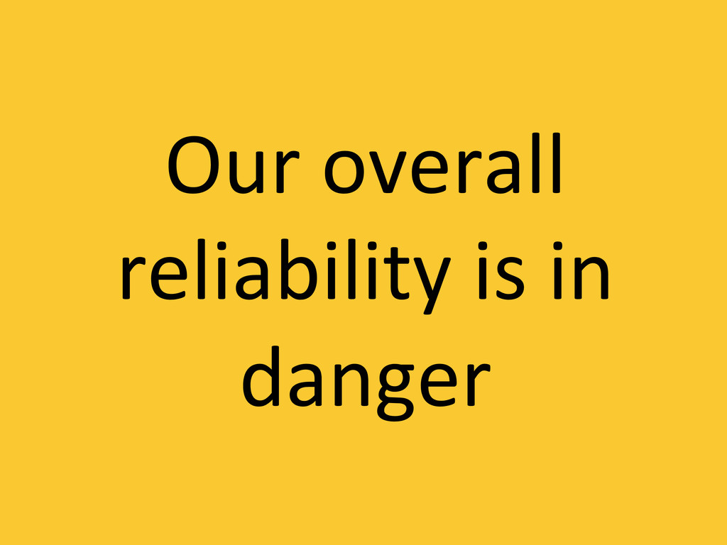Our overall  reliability is in  ...