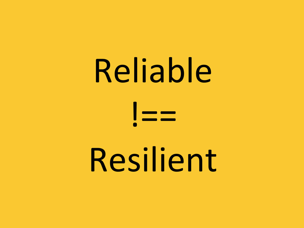 Reliable  !==  Resilient