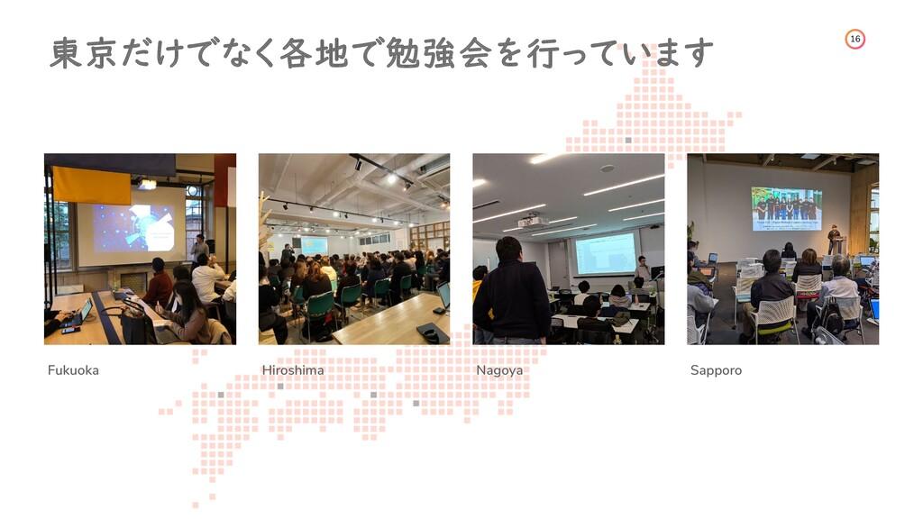 16 東京だけでなく各地で勉強会を行っています Fukuoka Hiroshima Nagoy...