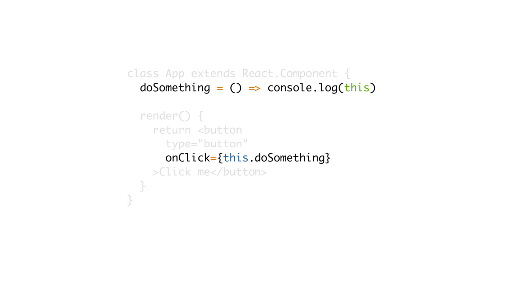 class App extends React.Component { doSomething...