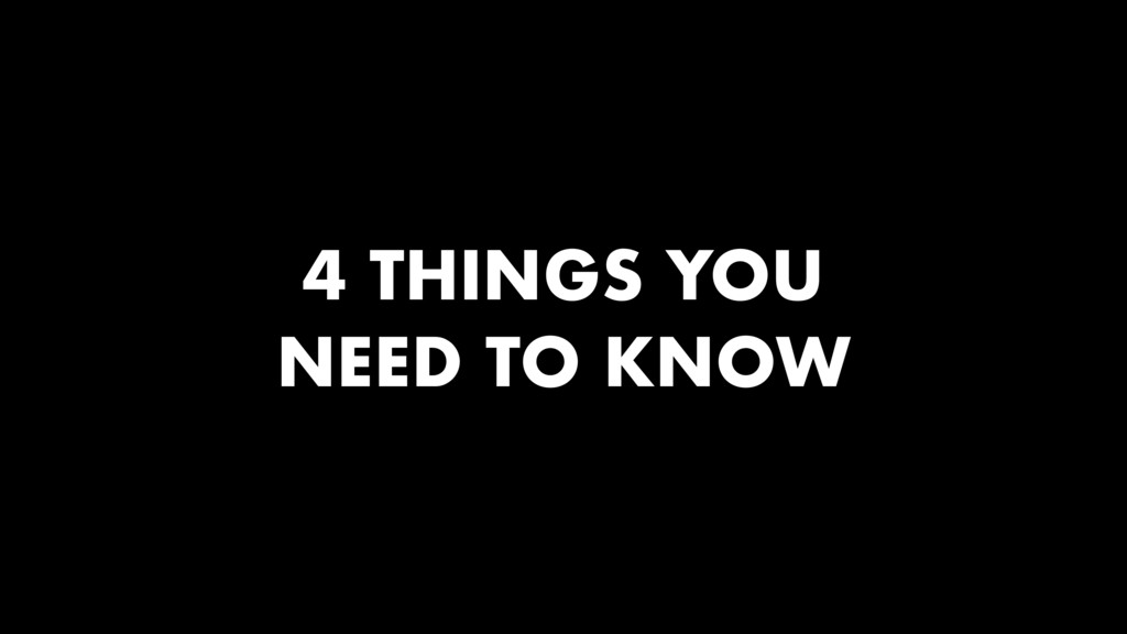 4 THINGS YOU NEED TO KNOW