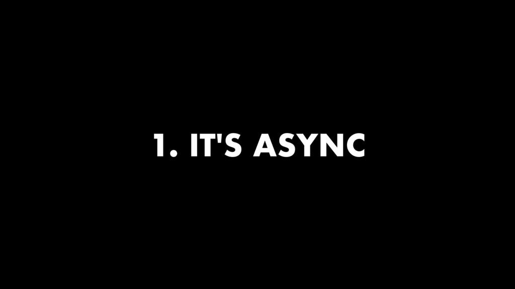 1. IT'S ASYNC