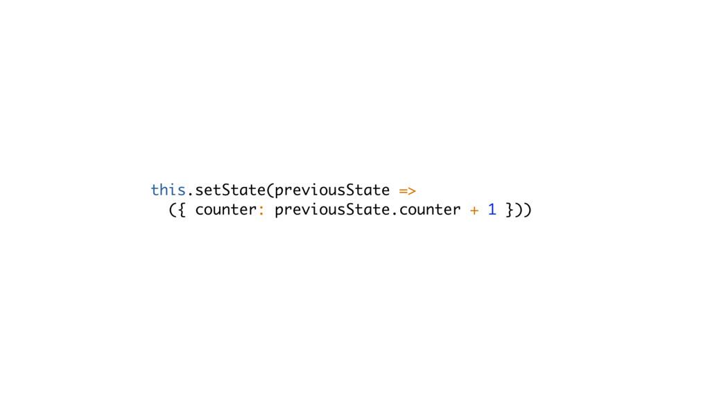 this.setState(previousState => ({ counter: prev...