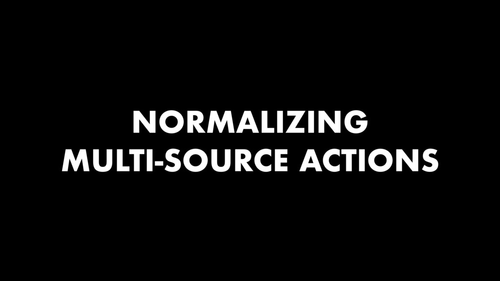 NORMALIZING MULTI-SOURCE ACTIONS