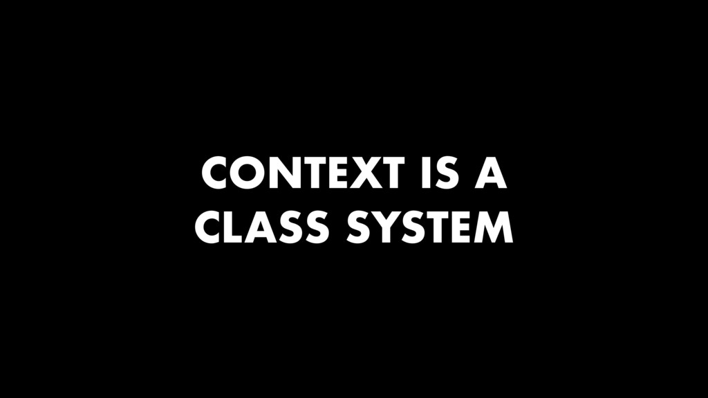 CONTEXT IS A CLASS SYSTEM