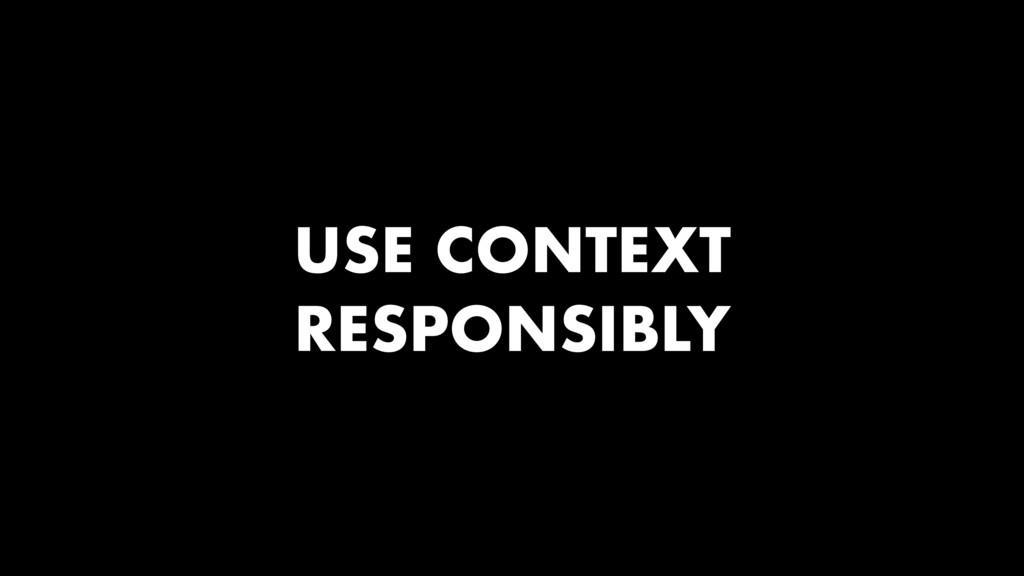 USE CONTEXT RESPONSIBLY