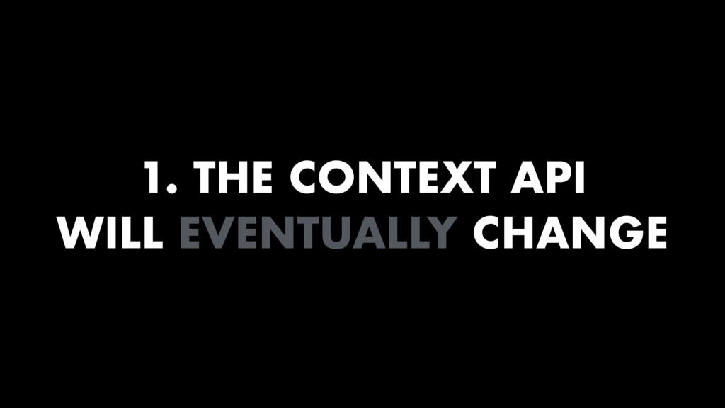 1. THE CONTEXT API WILL EVENTUALLY CHANGE