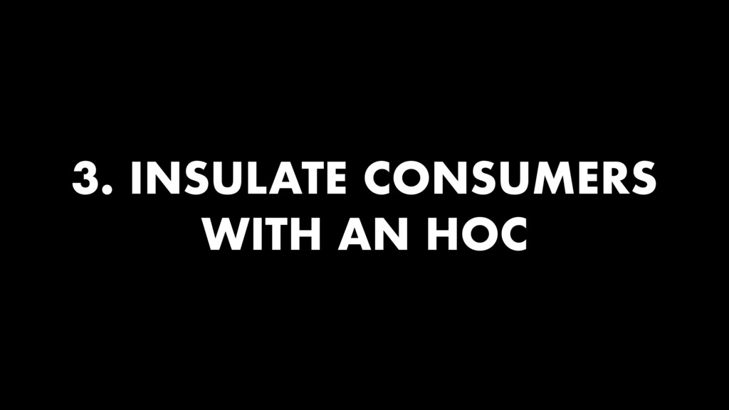 3. INSULATE CONSUMERS WITH AN HOC