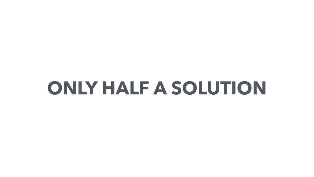 ONLY HALF A SOLUTION