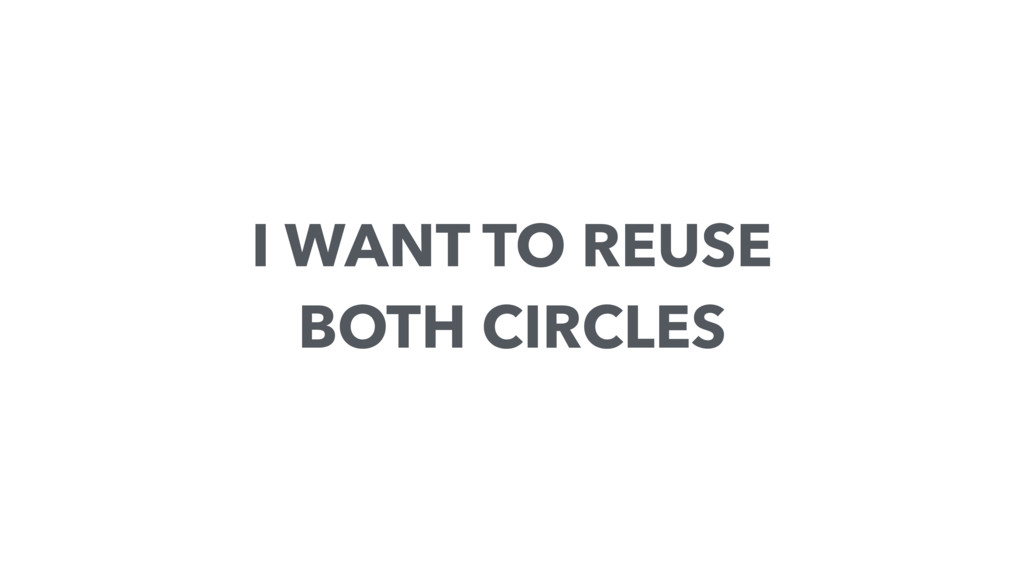I WANT TO REUSE BOTH CIRCLES