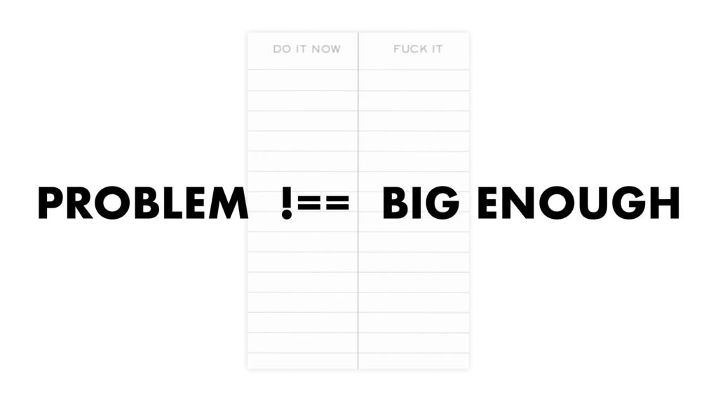PROBLEM !== BIG ENOUGH