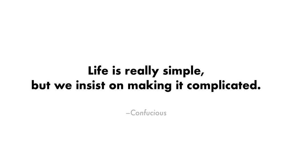 –Confucious Life is really simple, but we insis...