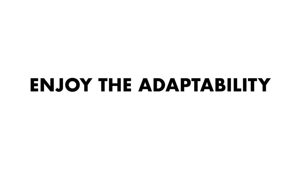 ENJOY THE ADAPTABILITY