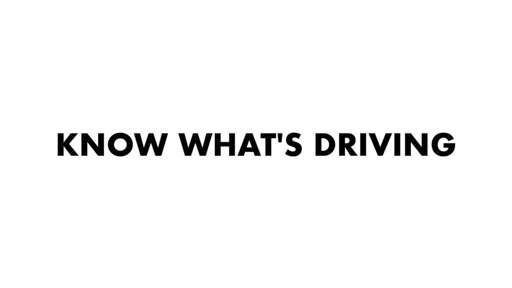 KNOW WHAT'S DRIVING