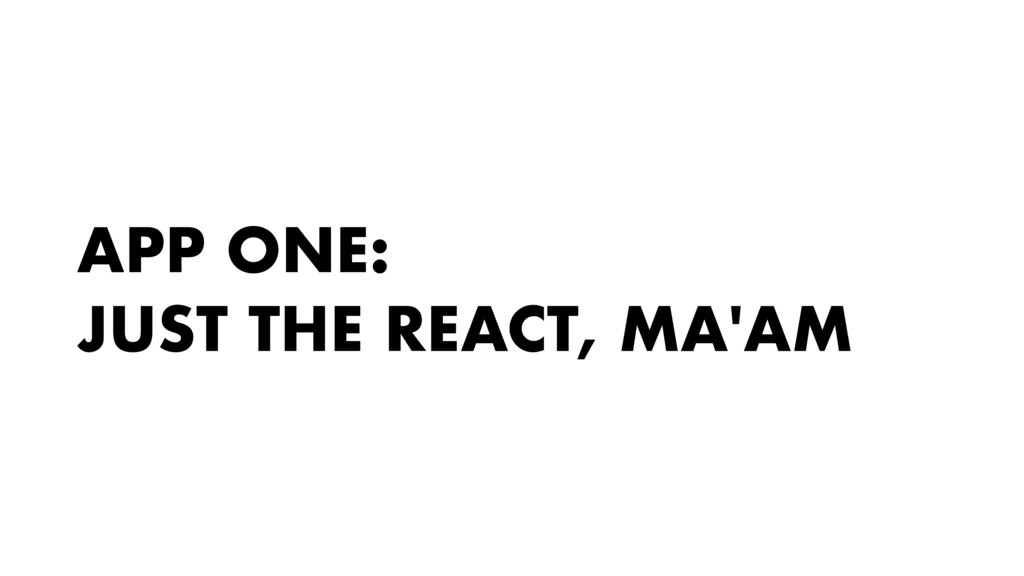 APP ONE: JUST THE REACT, MA'AM