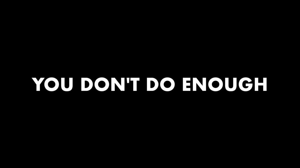 YOU DON'T DO ENOUGH